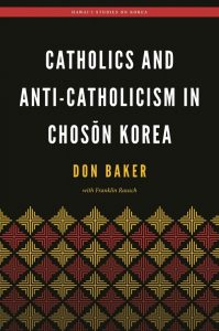 Catholics and Anti-Catholicism in Chosŏn Korea by Donald L. Baker with Franklin Rausch (2017)