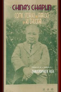 China's Chaplin: Comic Stories and Farces by Xu Zhuodai translated and with an introduction by Christopher Rea (2019)