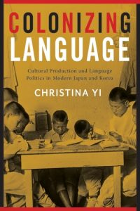 Colonizing Language: Cultural Production and Language Politics in Modern Japan and Korea by Christina Yi (2018)
